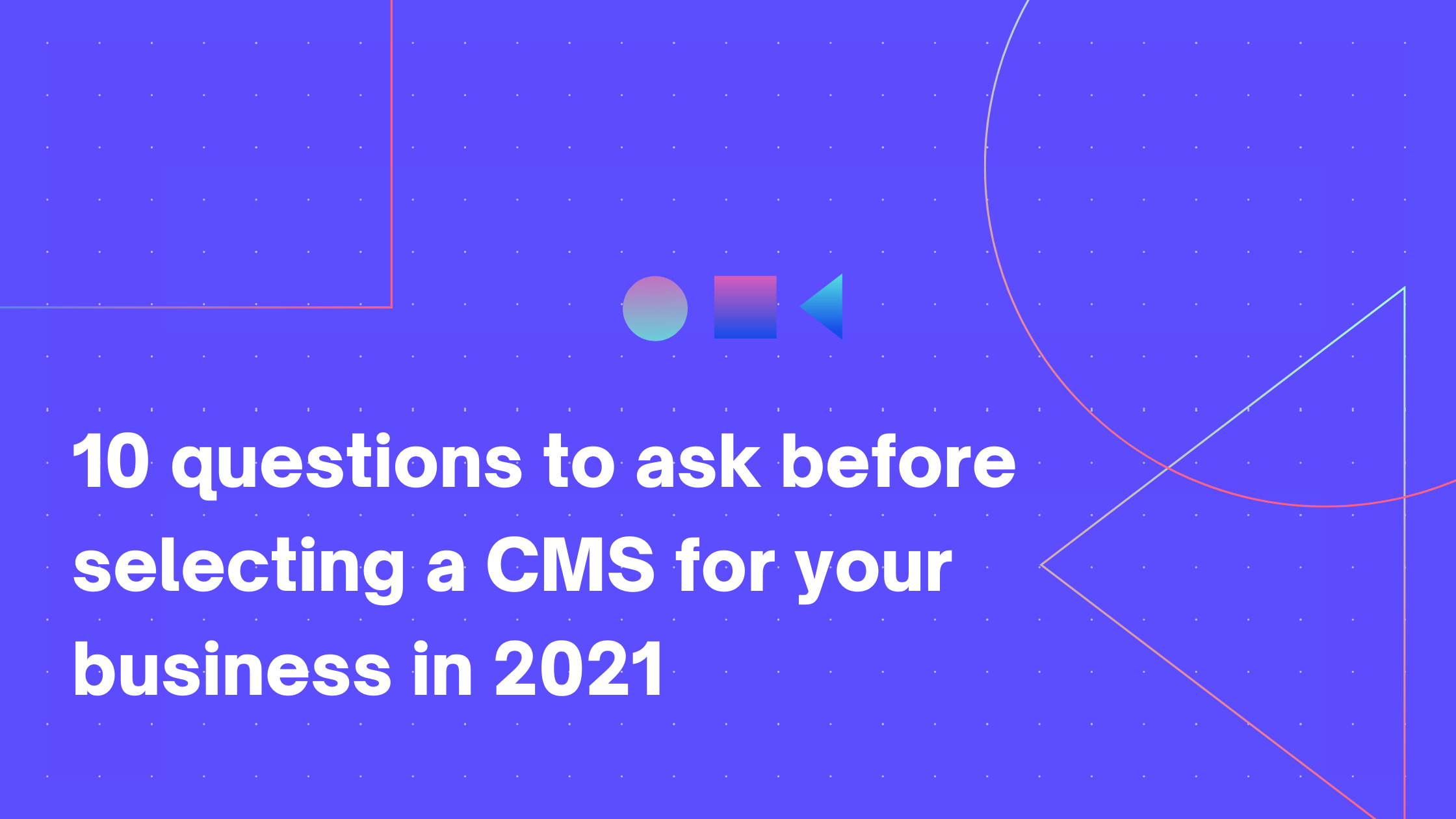 10 questions to ask before selecting a CMS for your business in 2021