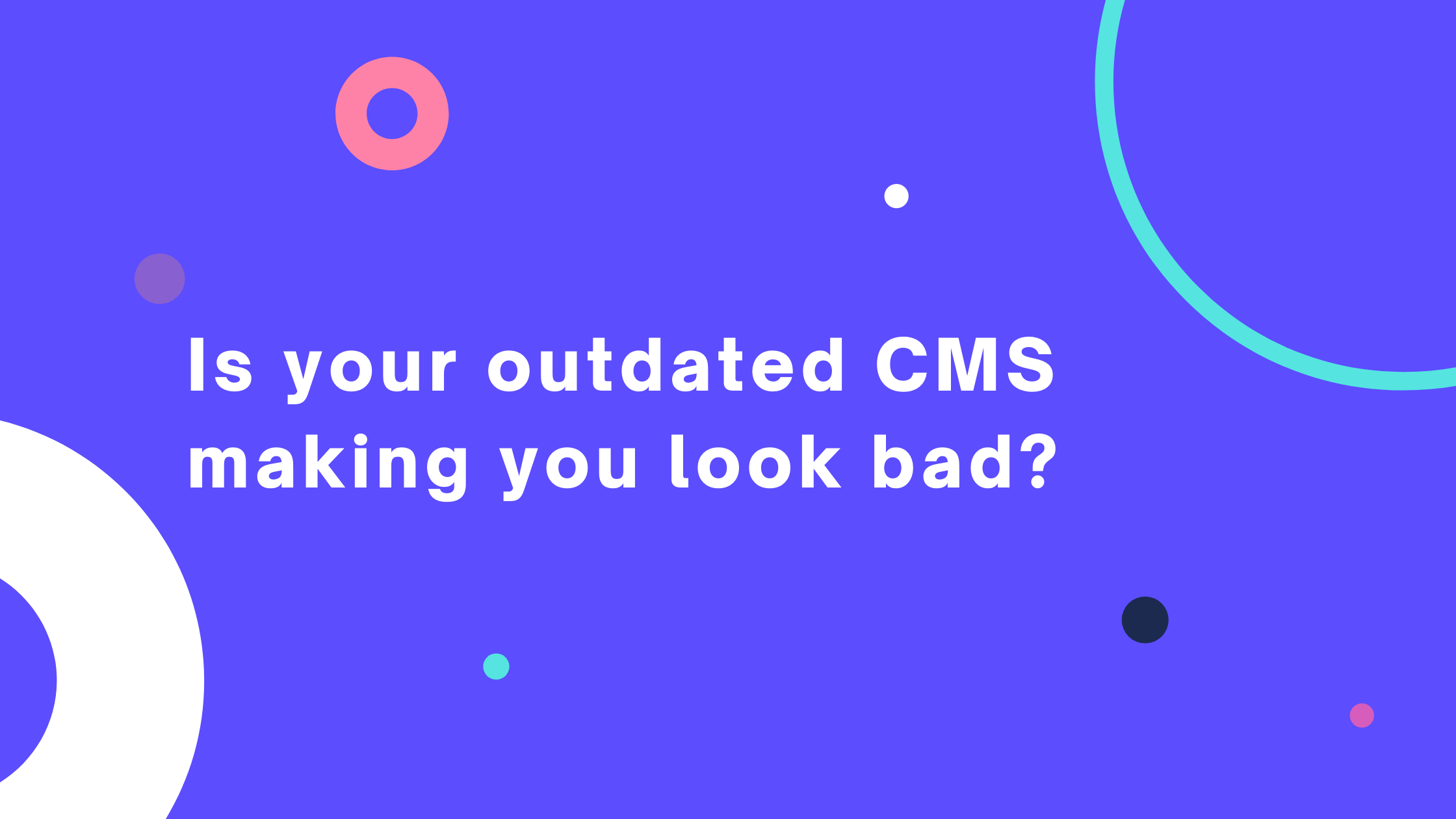 does your outdated cms make you look bad?